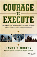 Courage to execute : what elite U.S. military units can teach business about leadership and team performance /