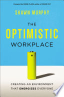 The optimistic workplace : creating an environment that energizes everyone /