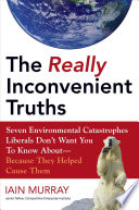 The really inconvenient truths : seven environmental catastrophes liberals don't want you to know about because they helped cause them /