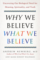Why we believe what we believe : uncovering our biological need for meaning, spirituality, and truth /