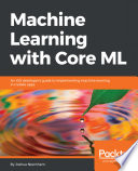 Machine learning with core ML : an ios developer's guide to implementing machine learning in mobile apps /