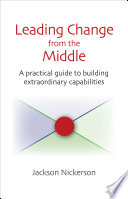 Leading change from the middle : a practical guide to building extraordinary capabilities /