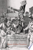 Black cosmopolitanism : racial consciousness and transnational identity in the nineteenth-century Americas/
