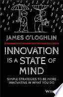 Innovation is a state of mind : simple strategies to be more innovative in everything you do /