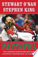 Faithful : two diehard Boston Red Sox fans chronicle the historic 2004 season /