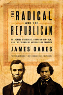 The radical and the Republican : Frederick Douglass, Abraham Lincoln, and the triumph of antislavery politics /