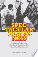 Spectacular blackness : the cultural politics of the Black power movement and the search for a Black aesthetic /