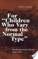 "For ""children who vary from the normal type"" : special education in Boston, 1838-1930 /"