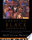 Creating Black Americans : African-American history and its meanings, 1619 to the present /