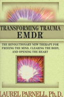 Transforming trauma--EMDR : the revolutionary new therapy for freeing the mind, clearing the body, and opening the heart /