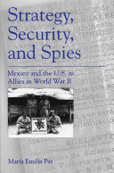 Strategy, security, and spies : Mexico and the U.S. as allies in World War II /