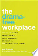 The drama-free workplace : how you can prevent unconscious bias, sexual harassment, ethics lapses, and inspire a healthy culture /