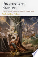 Protestant empire : religion and the making of the British Atlantic world /