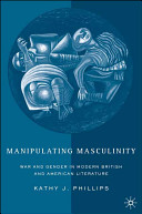 Manipulating masculinity : war and gender in modern British and American literature / Kathy J. Phillips.