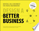 Design a better business : new tools, skills and mindset for strategy and innovation /