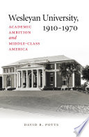 Wesleyan University, 1910-1970 : academic ambition and middle-class America /