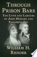 Through prison bars : the lives and labours of John Howard and Elizabeth Fry /