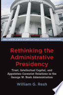 Rethinking the administrative presidency : trust, intellectual capital, and appointee-careerist relations in the George W. Bush administration. /