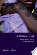 The unseen things : women, secrecy, and HIV in northern Nigeria /