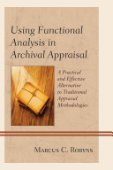 Using functional analysis in archival appraisal : a practical and effective alternative to traditional appraisal methodologies /