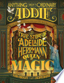 Anything but ordinary Addie : the true story of Adelaide Herrmann, queen of magic /