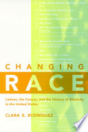Changing race : Latinos, the census, and the history of ethnicity in the United States /