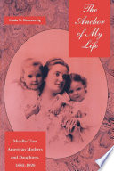 The anchor of my life : middle-class American mothers and daughters, 1880-1920 /