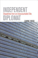 Independent diplomat : dispatches from an unaccountable elite /