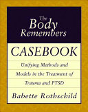 The body remembers casebook : unifying methods and models in the treatment of trauma and PTSD /
