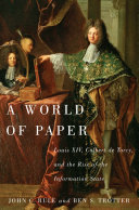 A world of paper : Louis XIV, Colbert de Torcy, and the rise of the information state /