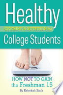 Healthy cooking & nutrition for college students : how not to gain the freshman 15 /