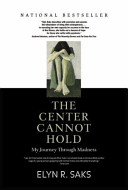 The center cannot hold : my journey through madness /