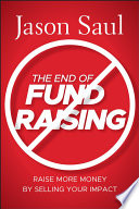The End of Fundraising : Raise More Money by Selling Your Impact /