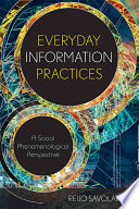 Everyday information practices : a social phenomenological perspective /