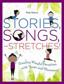 Stories, songs, and stretches! : creating playful storytimes with yoga and movement /