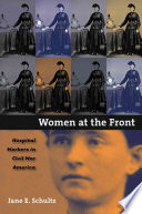 Women at the front : hospital workers in Civil War America /