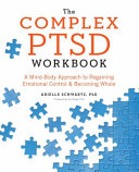 The complex PTSD workbook : a mind-body approach to regaining emotional control & becoming whole /