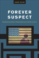 Forever suspect : racialized surveillance of Muslim Americans in the War on Terror / Saher Selod.