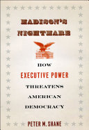 Madison's nightmare : how executive power threatens American democracy /