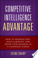 Competitive intelligence advantage : how to minimize risk, avoid surprises, and grow your business in a changing world /