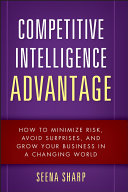 Competitive intelligence advantage how to minimize risk, avoid surprises, and grow your business in a changing world /