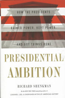 Presidential ambition : how the presidents gained power, kept power, and got things done /