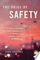 The price of safety : hidden costs and unintended consequences for women in the domestic violence service system /