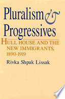 Pluralism & progressives : Hull House and the new immigrants, 1890-1919 /