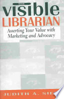 The visible librarian : asserting your value with marketing and advocacy /