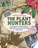 The plant hunters : true stories of their daring adventures to the far corners of the Earth / Anita Silvey.
