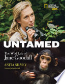 Untamed : the wild life of Jane Goodall / Anita Silvey, forward by Jane Goodall.