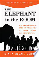 The elephant in the room how relationships make or break the success of leaders and organizations /