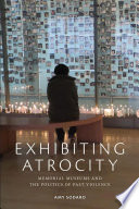 Exhibiting Atrocity Memorial Museums and the Politics of Past Violence /