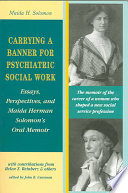 Carrying a banner for psychiatric social work : essays, perspectives, and Maida Herman Solomon's oral memoir /